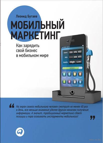 Мобильный маркетинг. Как зарядить свой бизнес в мобильном мире. Леонид Бугаев