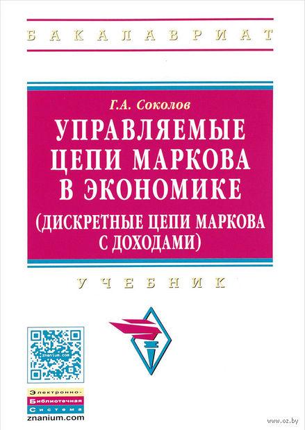Управляемые цепи Маркова в экономике (дискретные цепи Маркова с доходами). Григорий Соколов