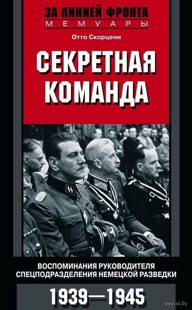 Секретная команда. Воспоминания руководителя спецподразделения немецкой разведки. 1939-1945 — фото, картинка