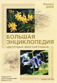 Большая энциклопедия цветочных многолетников. Михаил Диев