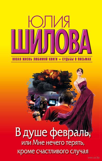 В душе февраль, или Мне нечего терять, кроме счастливого случая (м). Юлия Шилова