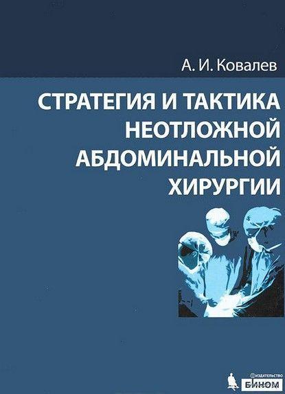 Стратегия и тактика неотложной абдоминальной хирургии. А. Ковалев