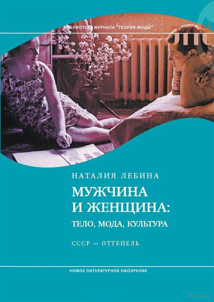 Мужчина и женщина. Тело, мода, культура. СССР - Оттепель. Наталия Лебина