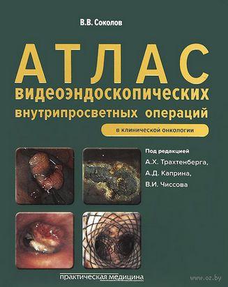 Атлас видеоэндоскопических внутрипросветных операций в клинической онкологии. Виктор Соколов
