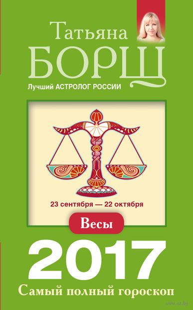Весы. Самый полный гороскоп на 2017 год. Татьяна Борщ