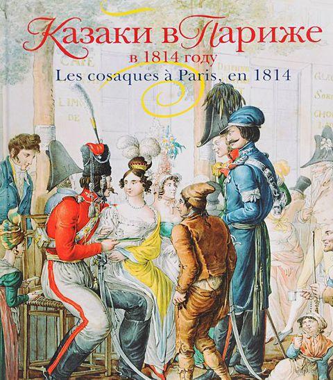 Казаки в Париже в 1814 году. Елена Иткина, Виктор Безотосный