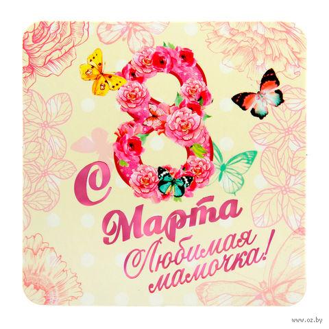 """Магнит пластмассовый """"С 8 марта, любимая мамочка!"""" (7,5х7,5 см)"""