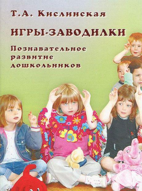 Игры-заводилки. Познавательное развитие дошкольников. Татьяна Кислинская