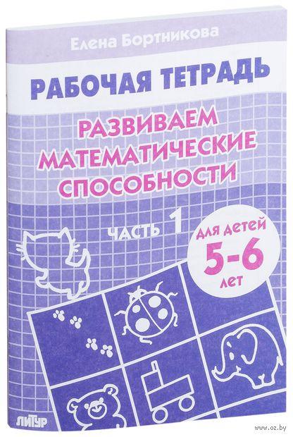 Развиваем математические способности. Для детей 5-6 лет. Тетрадь 1. Елена Бортникова