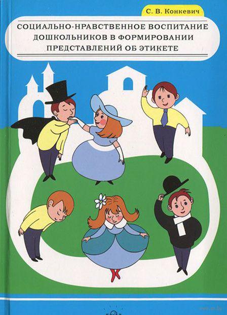 Социально-нравственное воспитание дошкольников в формировании представлений об этикете. С. Конкевич
