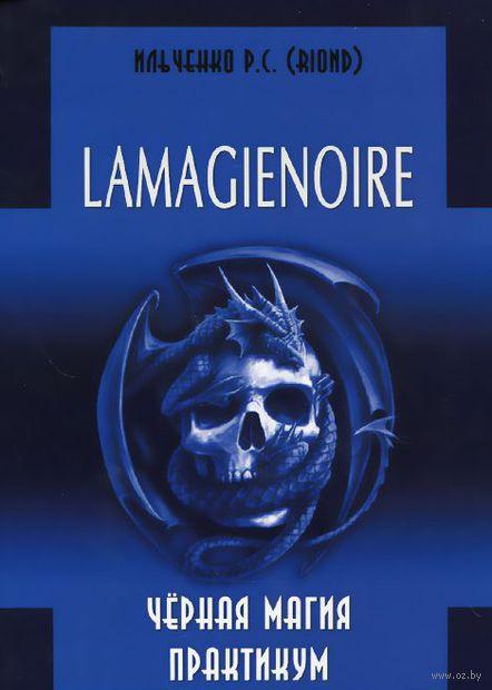 Lamagienoire. Черная магия. Практикум. Роман Ильченко
