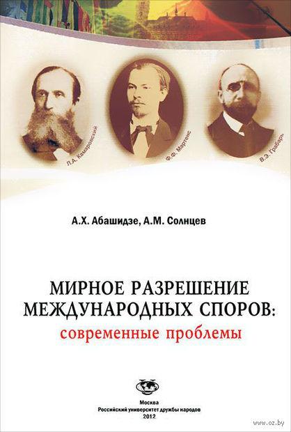 Мирное разрешение международных споров: современные проблемы. Аслан Абашидзе, А. Солнцев