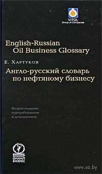 Англо-русский словарь по нефтяному бизнесу. Евгений Хартуков