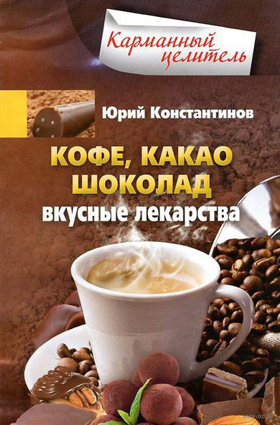 Кофе, какао, шоколад. Вкусные лекарства. Юрий Константинов