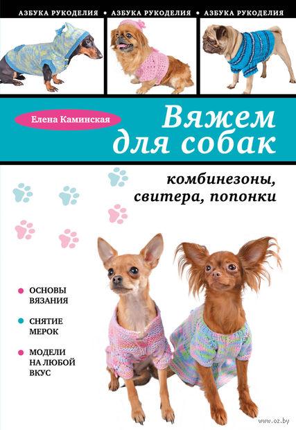 Вяжем для собак. Комбинезоны, свитера, попонки. Елена Каминская