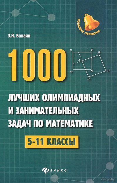 1000 лучших олимпиадных и занимательных задач по математике. 5-11 классы. Эдуард Балаян