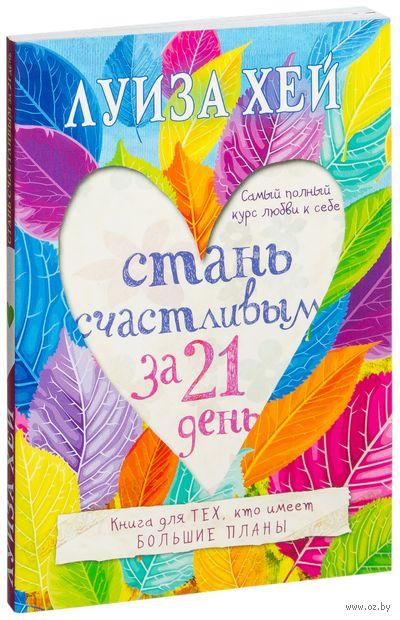 Стань счастливым за 21 день. Самый полный курс любви к себе. Луиза Хей