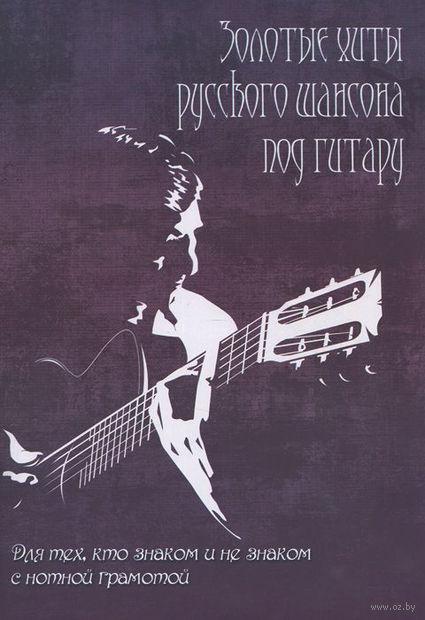 Золотые хиты русского шансона под гитару. Для тех, кто знаком и не знаком с нотной грамотой. Борис Павленко