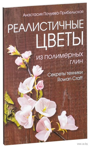 Реалистичные цветы из полимерных глин. Секреты техники Rowan Craft. Анастасия  Почуева-Прибельская