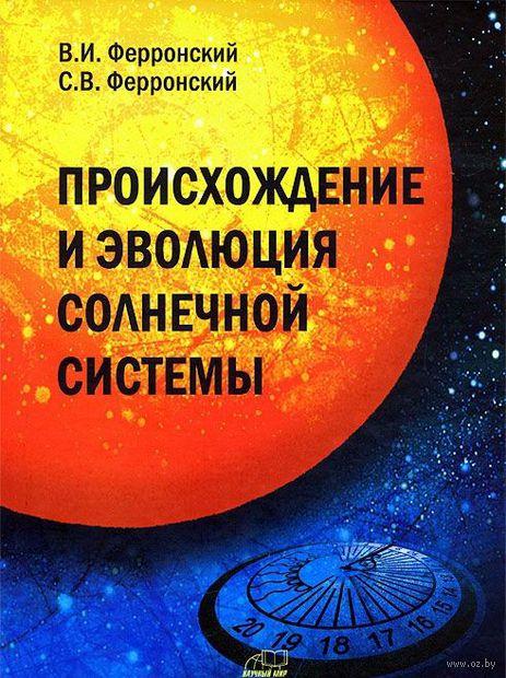Происхождение и эволюция Солнечной системы. Василий Ферронский, С. Ферронский
