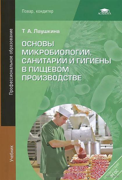 Основы микробиологии, санитарии и гигиены в пищевом производстве. Татьяна Лаушкина