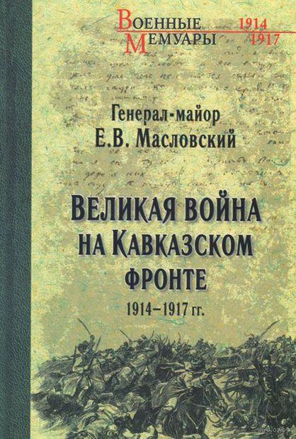 Великая война на Кавказском фронте. 1914-1917 гг. Евгений Масловский