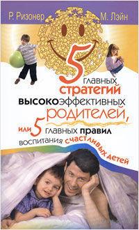 5 главных стратегий высокоэффективных родителей, или 5 главных правил воспитания счастливых детей. Роберт Ризонер, Мэрилин Лэйн