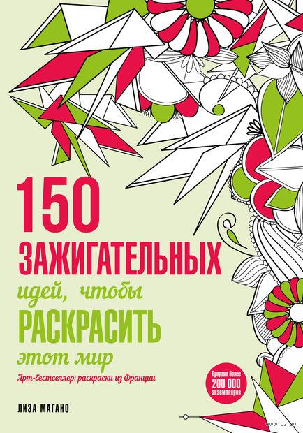 150 зажигательных идей, чтобы раскрасить этот мир. Лиза Магано