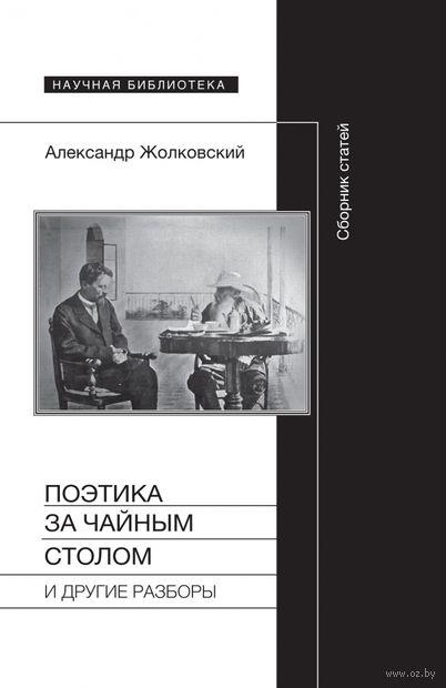Поэтика за чайным столом и другие разборы. Александр Жолковский