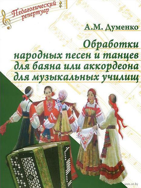 Обработки народных песен и танцев для баяна или аккордеона для музыкальных училищ. А. Думенко