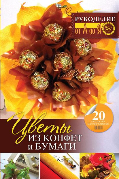 Цветы из конфет и бумаги. 20 авторских мастер-классов