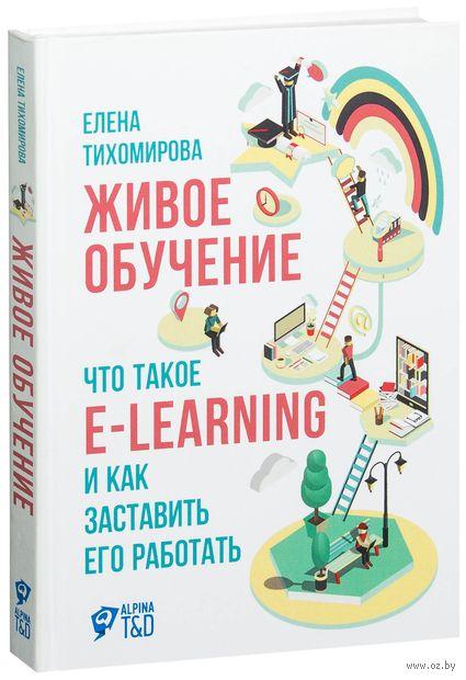 Живое обучение. Что такое e-learning и как заставить его работать. Елена Тихомирова