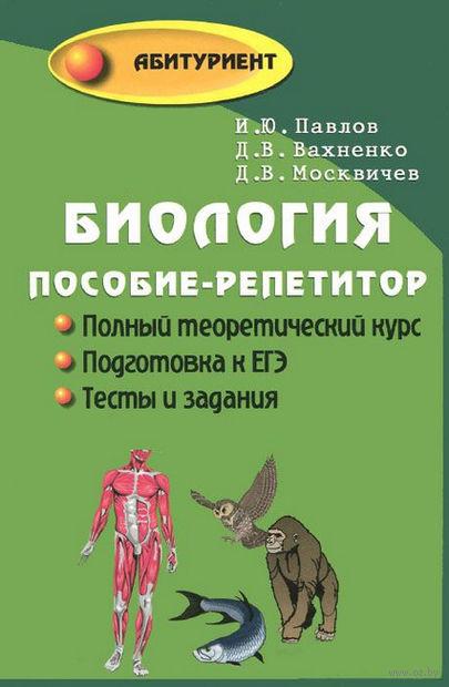 Биология. Пособие-репетитор. Иван Павлов, Дмитрий Вахненко, Дмитрий Москвичев
