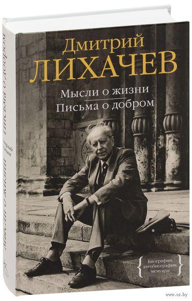 Мысли о жизни. Письма о добром. Дмитрий Лихачев