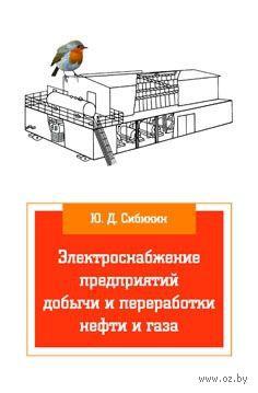 Электроснабжение предприятий добычи и переработки нефти и газа. Юрий Сибикин