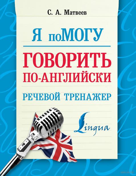 Я помогу говорить по-английски. Речевой тренажер. Сергей Матвеев