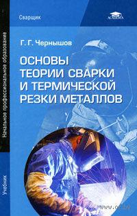 Основы теории сварки и термической резки металлов. Георгий Чернышов