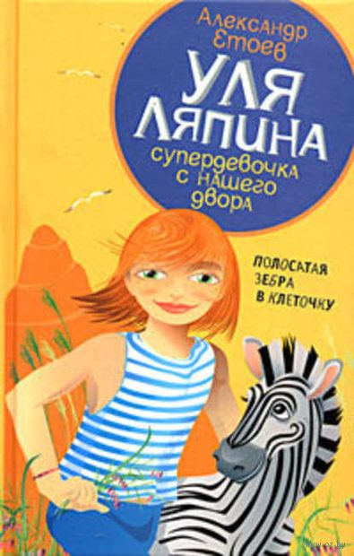Уля Ляпина, супердевочка с нашего двора. Полосатая зебра в клеточку. Александр Етоев
