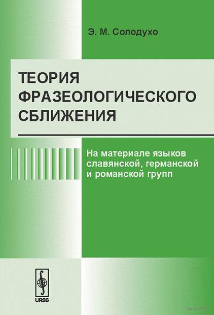 Теория фразеологического сближения. На материале языков славянской, германской и романской групп. Эдуард  Солодухо