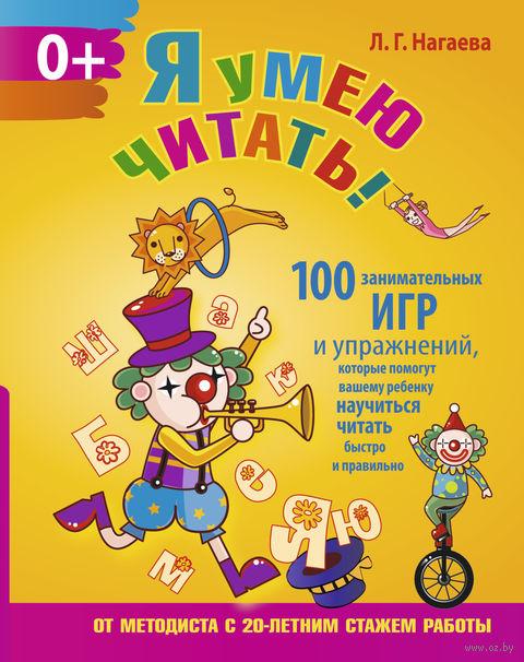 Я умею читать! 100 занимательных игр и упражнений, которые помогут вашему ребенку научиться читать быстро и правильно. Лейла Нагаева