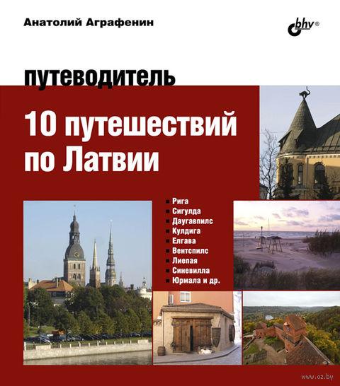 10 путешествий по Латвии. Путеводитель. Анатолий Аграфенин