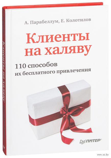 Клиенты на халяву. 110 способов их бесплатного привлечения. Андрей Парабеллум, Евгений Колотилов