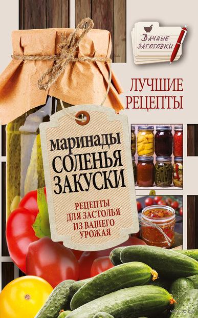 Маринады, соленья, закуски. Лучшие рецепты для застолья из вашего урожая. Галина Кизима