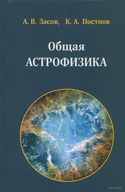 Общая астрофизика. Константин Постнов, Анатолий Засов