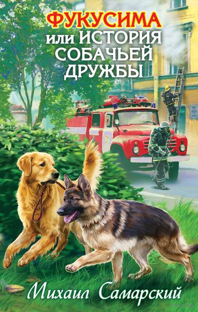 Фукусима, или История собачьей дружбы. Михаил Самарский