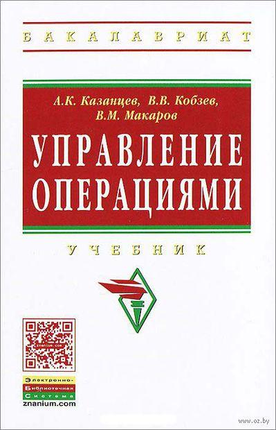 Управление операциями. Владимир Кобзев, В. Макаров, А. Казанцев