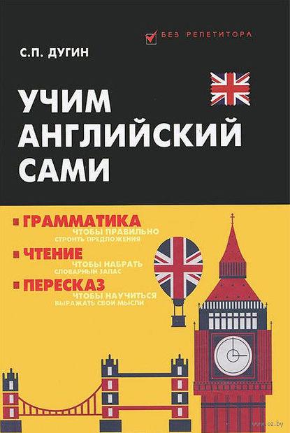 Учим английский сами. Грамматика, чтение, пересказ. Станислав Дугин