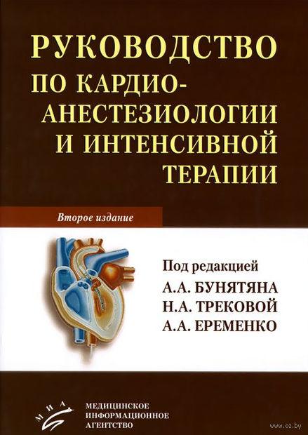 Руководство по кардиоанестезиологии и интенсивной терапии. Александр Еременко, Нина Трекова, Армен Бунятян