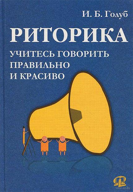 Риторика. Учитесь говорить правильно и красиво. Ирина Голуб