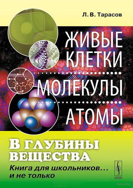 В глубины вещества. Живые клетки, молекулы, атомы. Книга для школьников… и не только (м). Лев Тарасов